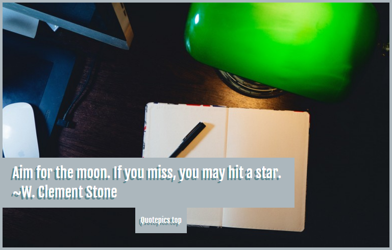 Aim for the moon. If you miss, you may hit a star. ~W. Clement Stone