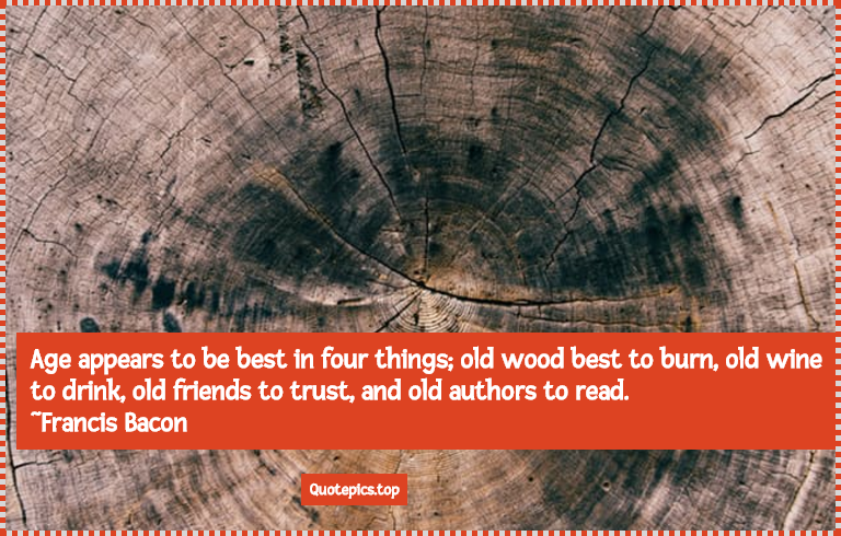 Age appears to be best in four things; old wood best to burn, old wine to drink, old friends to trust, and old authors to read. ~Francis Bacon