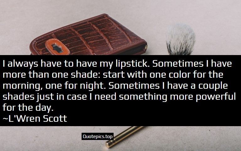 I always have to have my lipstick. Sometimes I have more than one shade: start with one color for the morning, one for night. Sometimes I have a couple shades just in case I need something more powerful for the day. ~L'Wren Scott