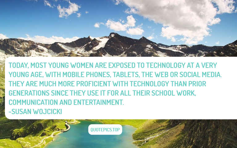 Today, most young women are exposed to technology at a very young age, with mobile phones, tablets, the Web or social media. They are much more proficient with technology than prior generations since they use it for all their school work, communication and entertainment. ~Susan Wojcicki
