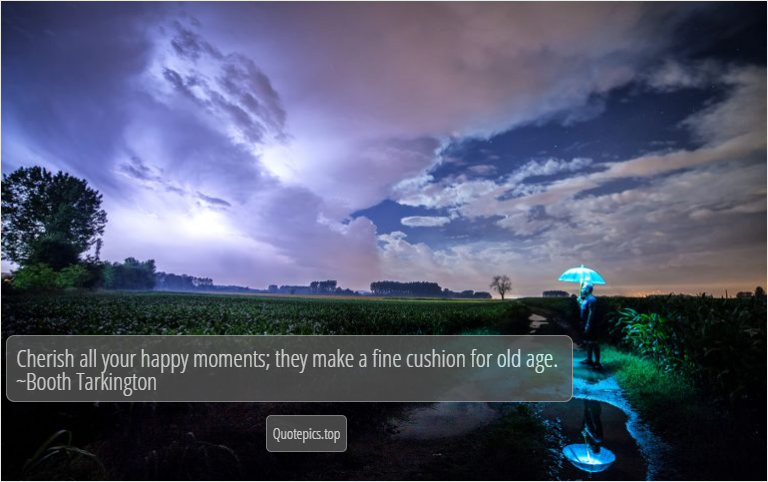 Cherish all your happy moments; they make a fine cushion for old age. ~Booth Tarkington