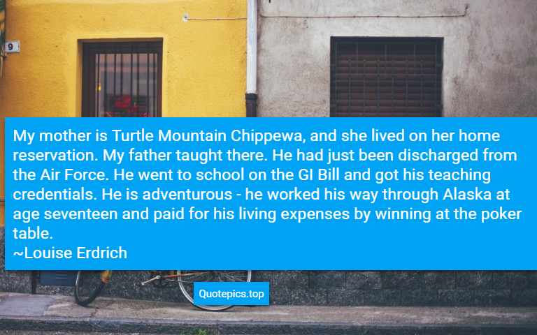 My mother is Turtle Mountain Chippewa, and she lived on her home reservation. My father taught there. He had just been discharged from the Air Force. He went to school on the GI Bill and got his teaching credentials. He is adventurous - he worked his way through Alaska at age seventeen and paid for his living expenses by winning at the poker table. ~Louise Erdrich