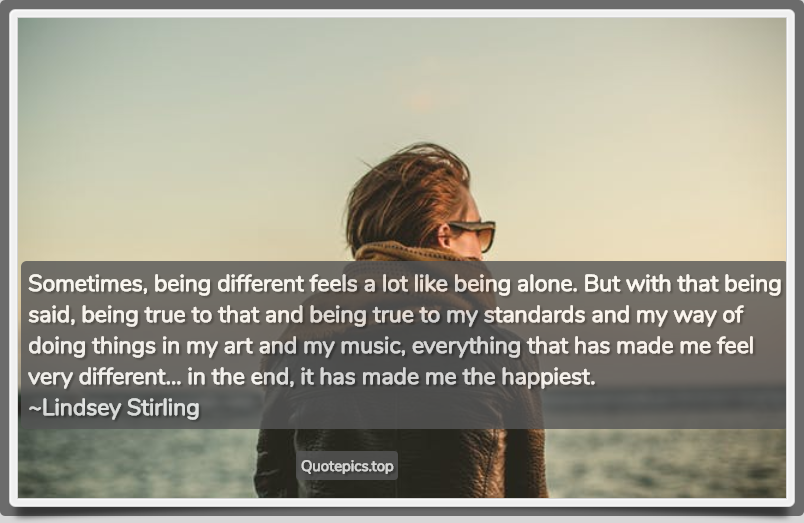 Sometimes, being different feels a lot like being alone. But with that being said, being true to that and being true to my standards and my way of doing things in my art and my music, everything that has made me feel very different... in the end, it has made me the happiest. ~Lindsey Stirling