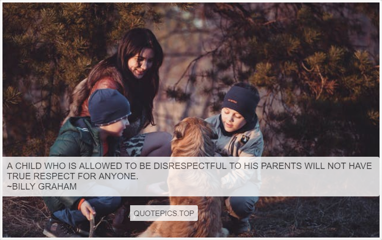 A child who is allowed to be disrespectful to his parents will not have true respect for anyone. ~Billy Graham