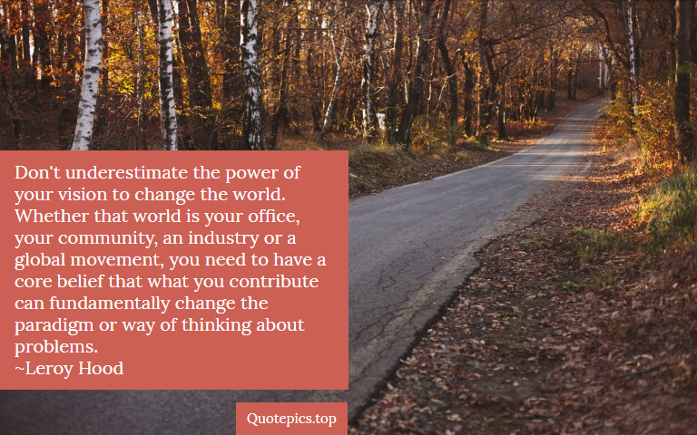 Don't underestimate the power of your vision to change the world. Whether that world is your office, your community, an industry or a global movement, you need to have a core belief that what you contribute can fundamentally change the paradigm or way of thinking about problems. ~Leroy Hood