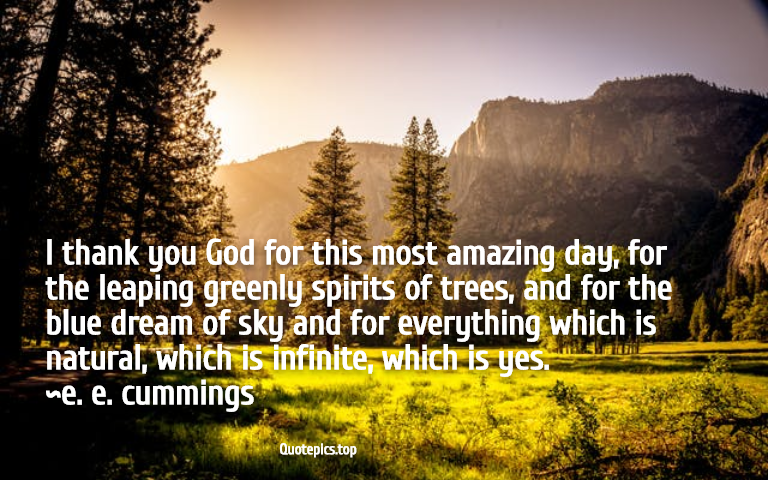 I thank you God for this most amazing day, for the leaping greenly spirits of trees, and for the blue dream of sky and for everything which is natural, which is infinite, which is yes. ~e. e. cummings