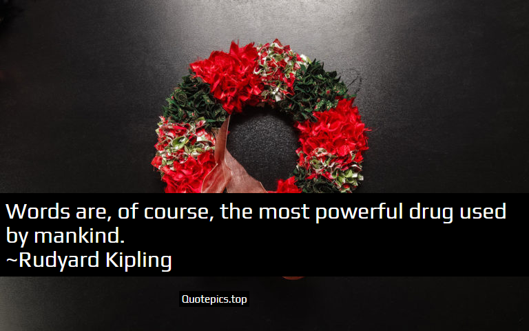 Words are, of course, the most powerful drug used by mankind. ~Rudyard Kipling