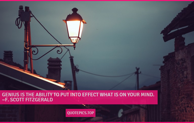 Genius is the ability to put into effect what is on your mind. ~F. Scott Fitzgerald