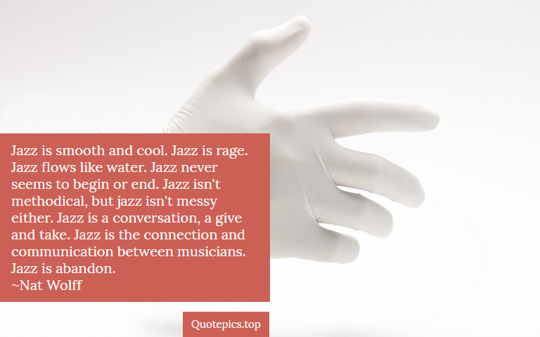 Jazz is smooth and cool. Jazz is rage. Jazz flows like water. Jazz never seems to begin or end. Jazz isn't methodical, but jazz isn't messy either. Jazz is a conversation, a give and take. Jazz is the connection and communication between musicians. Jazz is abandon. ~Nat Wolff