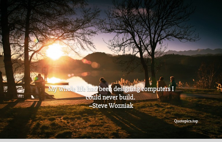 My whole life had been designing computers I could never build. ~Steve Wozniak