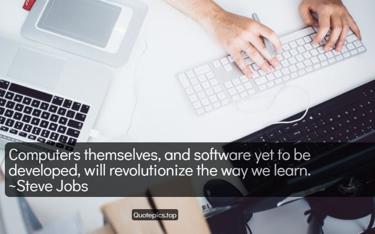 Computers themselves, and software yet to be developed, will revolutionize the way we learn. ~Steve Jobs