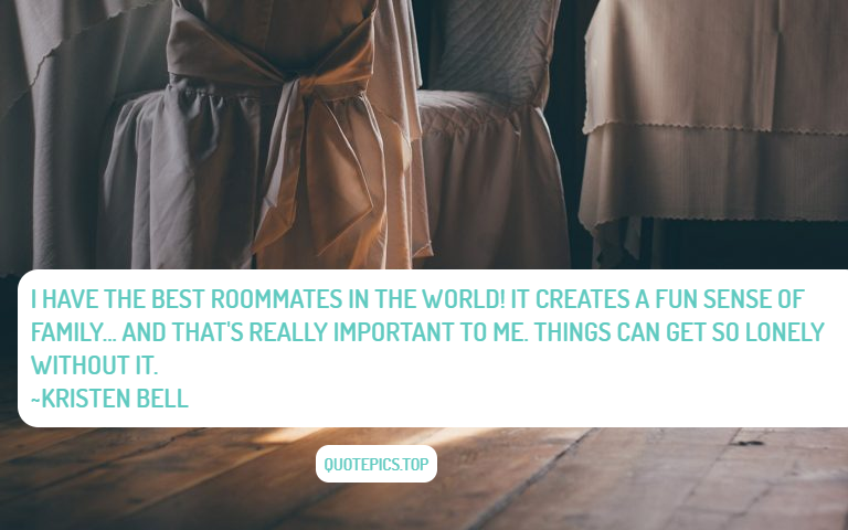 I have the best roommates in the world! It creates a fun sense of family... and that's really important to me. Things can get so lonely without it. ~Kristen Bell