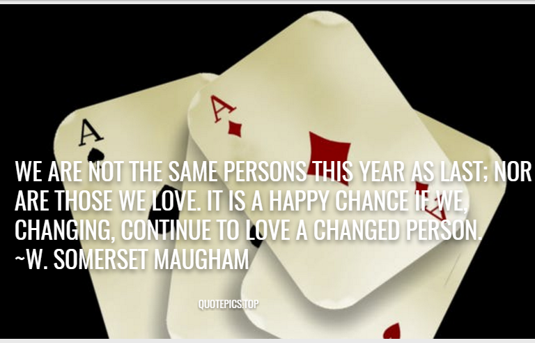 We are not the same persons this year as last; nor are those we love. It is a happy chance if we, changing, continue to love a changed person. ~W. Somerset Maugham