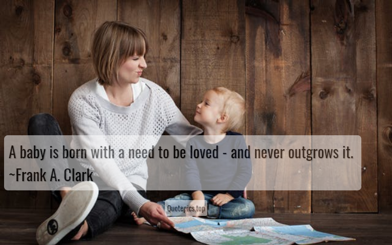 A baby is born with a need to be loved - and never outgrows it. ~Frank A. Clark