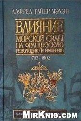 Книга Влияние морской силы на Французскую революцию и Империю. Том I-II