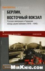 Книга Берлин, Восточный вокзал. Русская эмиграция в Германии между двумя войнами (1918-1945)
