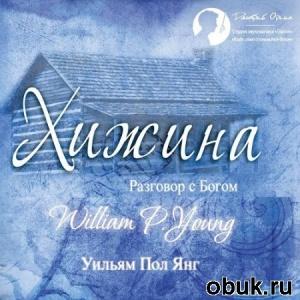 Книга Уильям Пол Янг - Хижина (Аудиокнига) читает Дмитрий Оргин