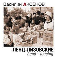 Аудиокнига Василий Аксенов. Ленд-лизовские. Lend-leasing (Аудиокнига)