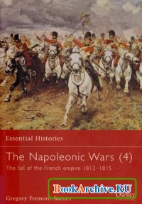 Книга The Napoleonic Wars (4): The Fall of the French Empire 1813-1815 (Essential Histories 39)
