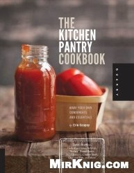 Книга The Kitchen Pantry Cookbook: Make Your Own Condiments and Essentials - Tastier, Healthier, Fresh Mayonnaise, Ketchup, Mustard, Peanut Butter, Salad Dr