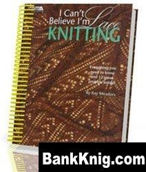 Книга I Can`t Believe I`m Lace Knitting (Вязание ажурных узоров спицами)