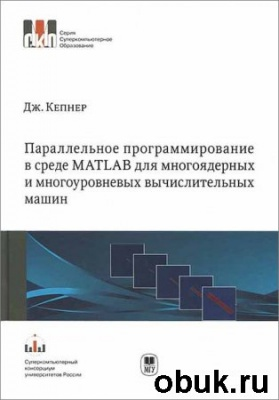 Книга Параллельное программирование в среде MATLAB для многоядерных и многоуровневых вычислительных машин