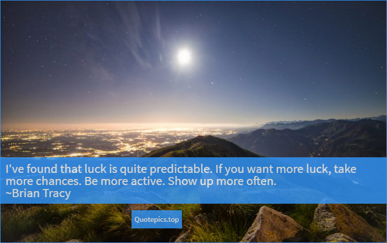 I've found that luck is quite predictable. If you want more luck, take more chances. Be more active. Show up more often. ~Brian Tracy