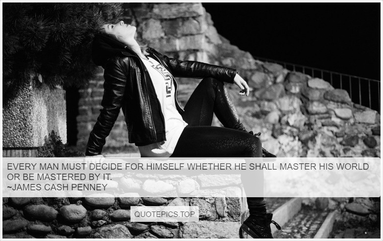 Every man must decide for himself whether he shall master his world or be mastered by it. ~James Cash Penney