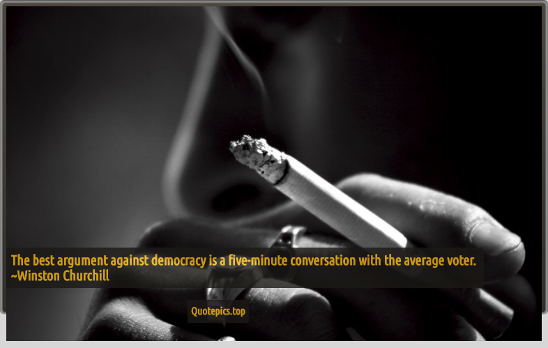 The best argument against democracy is a five-minute conversation with the average voter. ~Winston Churchill
