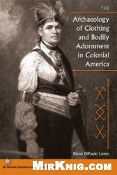 Книга The Archaeology of Clothing and Bodily Adornment in Colonial America