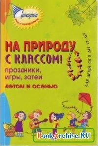 Книга На природу с классом! Праздники, игры, затеи летом и осенью. Для детей от 8 до 13 лет