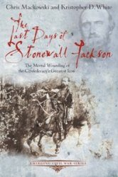 Книга The Last Days of Stonewall Jackson: The Mortal Wounding of the Confederacy's Greatest Icon