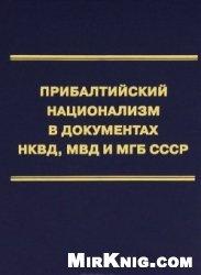 Книга Прибалтийский национализм в документах НКВД, МВД и МГБ СССР