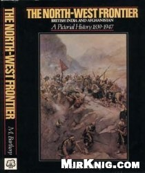 Книга The North-West Frontier. British India and Afghanistan. A Pictorial History 1839-1947