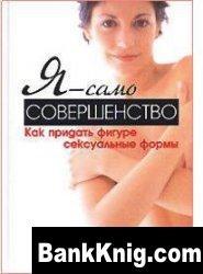 Книга Я - само совершенство. Как придать фигуре сексуальные формы djvu 1,4Мб