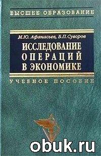 Книга Афанасьев М. Ю., Суворов Б. П. - Исследование операций в экономике: модели, задачи, решения