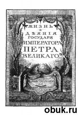 Книга Жизнь и деяния государя императора Петра Великого