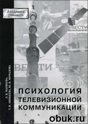 Книга Л.В. Матвеева, Т.Я. Аникеева, Ю.В. Мочалова. Психология телевизионной коммуникации