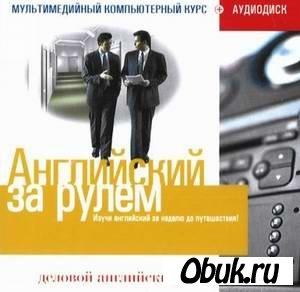 Аудиокнига Английский за рулем: Деловой английский (мультимедийный обучающий курс)