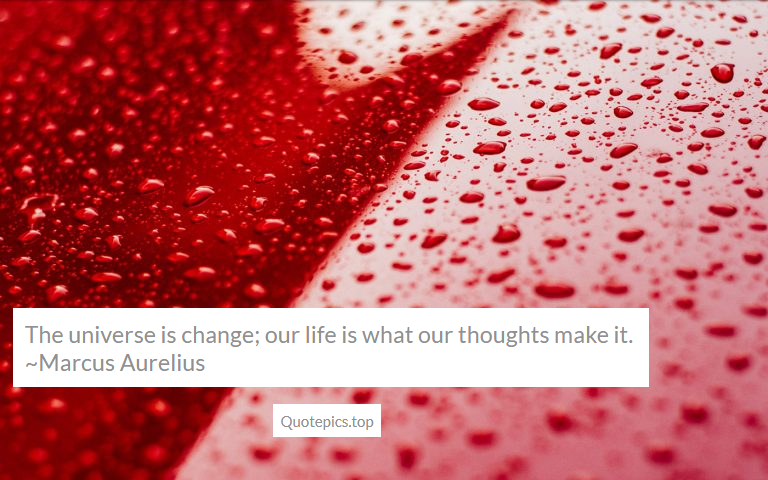 The universe is change; our life is what our thoughts make it. ~Marcus Aurelius