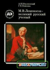 Книга М.В. Ломоносов — великий русский ученый