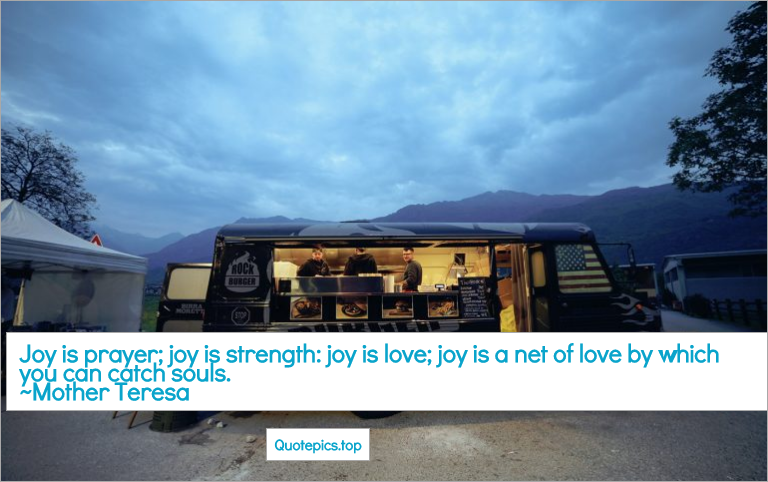 Joy is prayer; joy is strength: joy is love; joy is a net of love by which you can catch souls. ~Mother Teresa