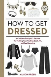 Книга How to Get Dressed: A Costume Designer's Secrets for Making Your Clothes Look, Fit, and Feel Amazing