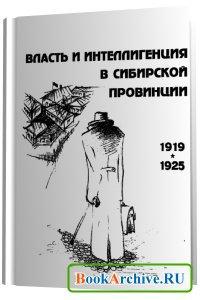 Книга Власть и интеллигенция в сибирской провинции. Конец 1919 — 1925 гг.