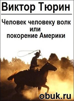Книга Виктор Тюрин - Человек человеку волк или покорение Америки