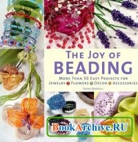 Книга The Joy of Beading: More than 50 Easy Projects for Jewelry, Flowers, Decor, Accessories.