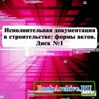 Книга Исполнительная документация в строительстве: формы актов Диск №1.