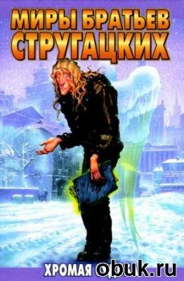 Книга Аркадий и Борис Стругацкие - Хромая судьба. Полная версия (аудиокнига)