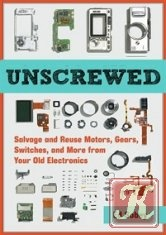 Книга Книга Unscrewed: Salvage and Reuse Motors, Gears, Switches, and More from Your Old Electronics