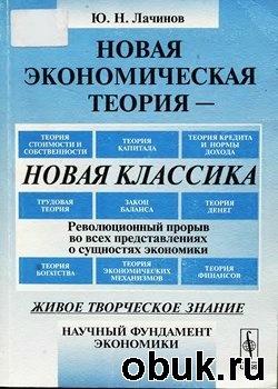 Книга Новая экономическая теория - новая классика. Революционный прорыв во всех представлениях о сущностях экономики